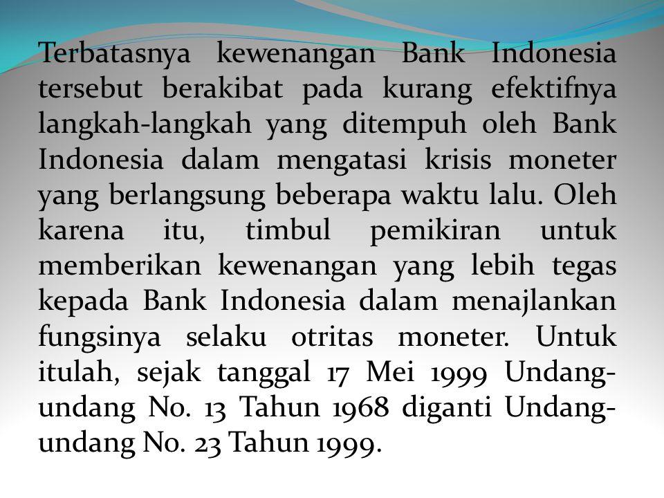 Terbatasnya kewenangan Bank Indonesia tersebut berakibat pada kurang efektifnya langkah-langkah yang ditempuh oleh Bank Indonesia dalam mengatasi krisis moneter yang berlangsung beberapa waktu lalu.