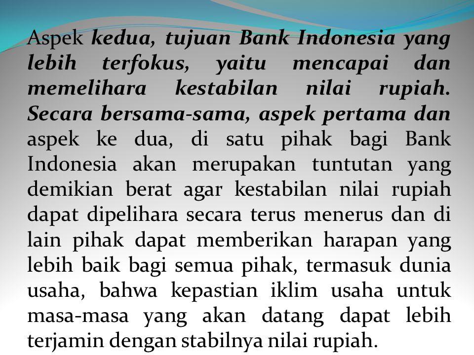 Aspek kedua, tujuan Bank Indonesia yang lebih terfokus, yaitu mencapai dan memelihara kestabilan nilai rupiah.