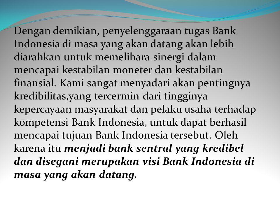 Dengan demikian, penyelenggaraan tugas Bank Indonesia di masa yang akan datang akan lebih diarahkan untuk memelihara sinergi dalam mencapai kestabilan moneter dan kestabilan finansial.