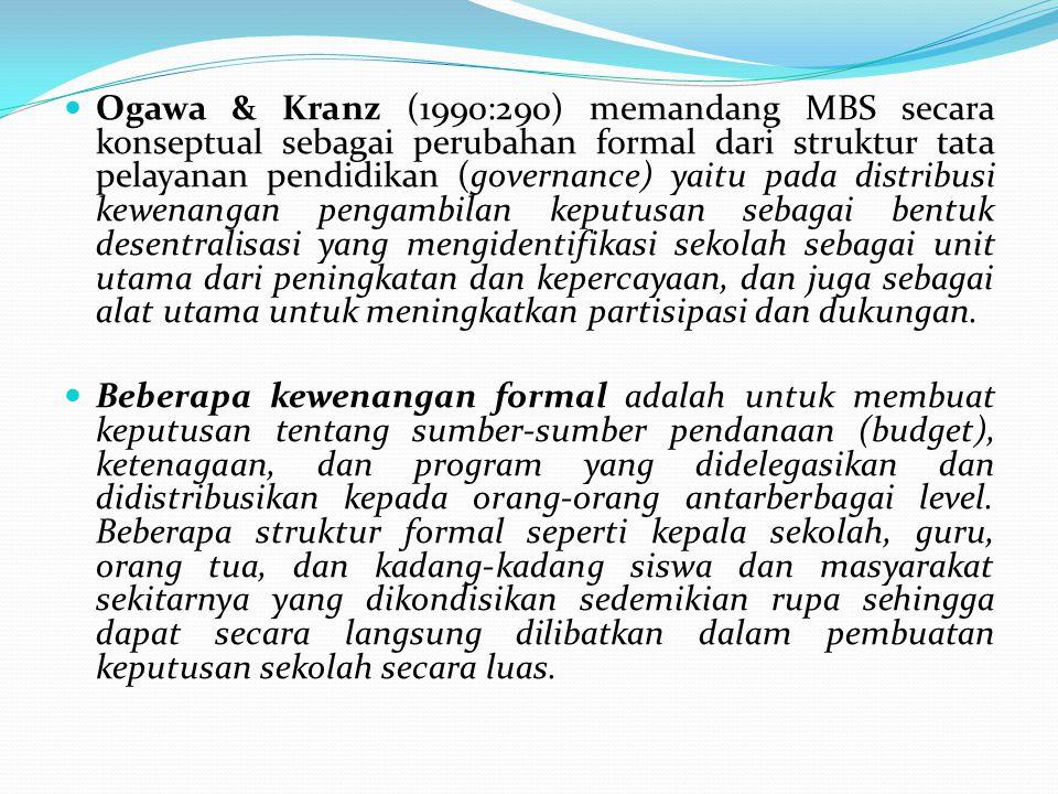 Ogawa & Kranz (1990:290) memandang MBS secara konseptual sebagai perubahan formal dari struktur tata pelayanan pendidikan (governance) yaitu pada distribusi kewenangan pengambilan keputusan sebagai bentuk desentralisasi yang mengidentifikasi sekolah sebagai unit utama dari peningkatan dan kepercayaan, dan juga sebagai alat utama untuk meningkatkan partisipasi dan dukungan.