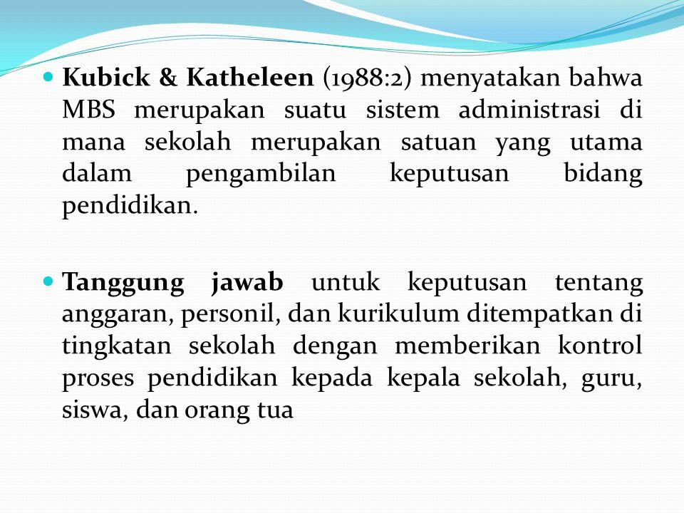 Kubick & Katheleen (1988:2) menyatakan bahwa MBS merupakan suatu sistem administrasi di mana sekolah merupakan satuan yang utama dalam pengambilan keputusan bidang pendidikan.