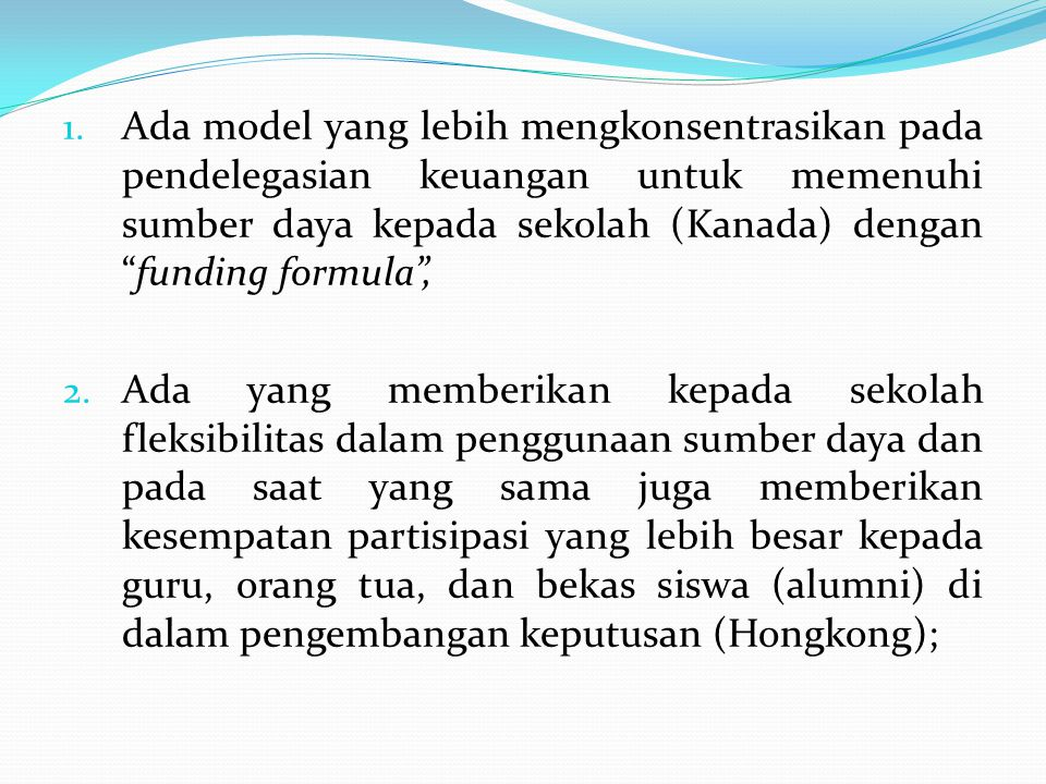 Ada model yang lebih mengkonsentrasikan pada pendelegasian keuangan untuk memenuhi sumber daya kepada sekolah (Kanada) dengan funding formula ,