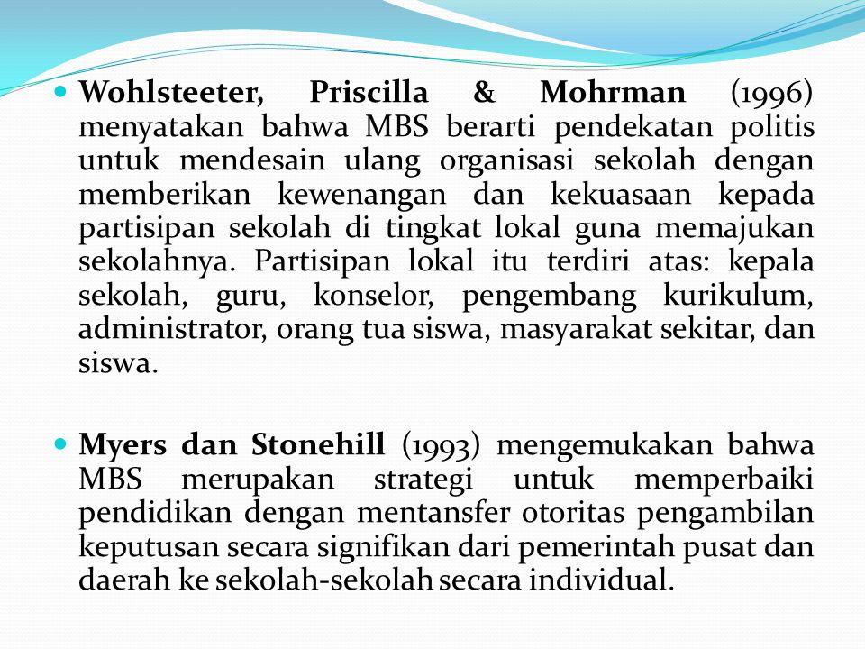 Wohlsteeter, Priscilla & Mohrman (1996) menyatakan bahwa MBS berarti pendekatan politis untuk mendesain ulang organisasi sekolah dengan memberikan kewenangan dan kekuasaan kepada partisipan sekolah di tingkat lokal guna memajukan sekolahnya. Partisipan lokal itu terdiri atas: kepala sekolah, guru, konselor, pengembang kurikulum, administrator, orang tua siswa, masyarakat sekitar, dan siswa.
