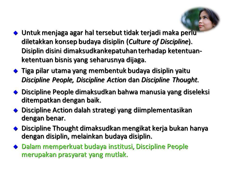 Untuk menjaga agar hal tersebut tidak terjadi maka perlu diletakkan konsep budaya disiplin (Culture of Discipline). Disiplin disini dimaksudkankepatuhan terhadap ketentuan-ketentuan bisnis yang seharusnya dijaga.