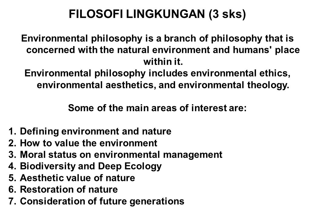 FILOSOFI LINGKUNGAN (3 sks) Some of the main areas of interest are: