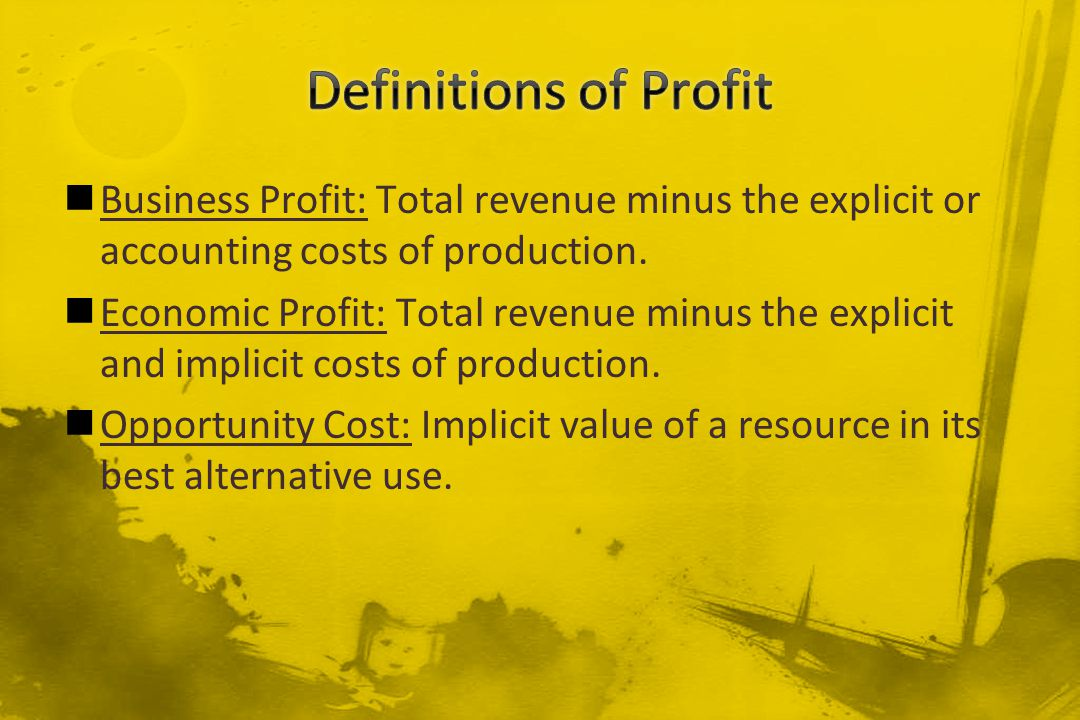 Definitions of Profit Business Profit: Total revenue minus the explicit or accounting costs of production.