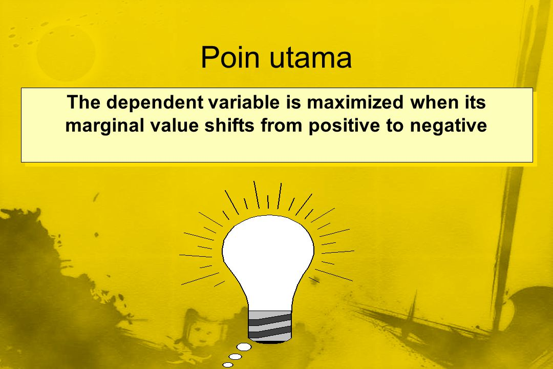 Poin utama The dependent variable is maximized when its marginal value shifts from positive to negative.