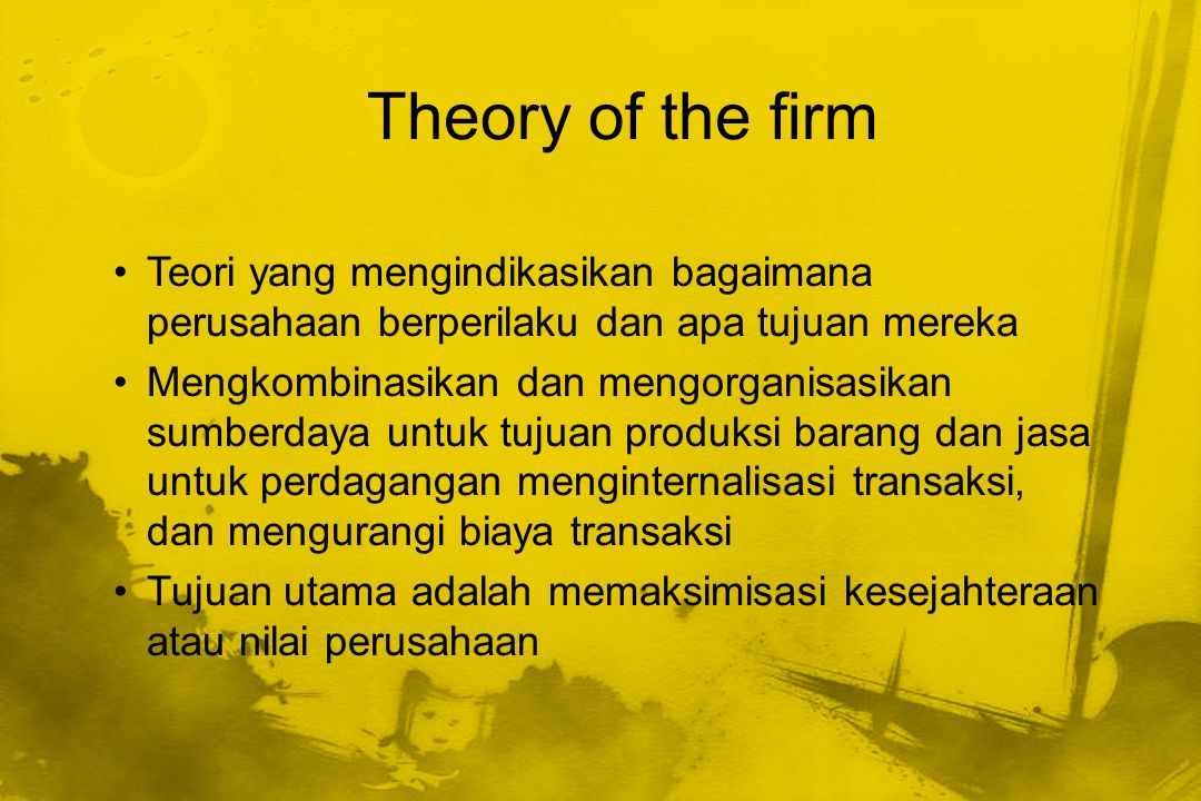 Theory of the firm Teori yang mengindikasikan bagaimana perusahaan berperilaku dan apa tujuan mereka.