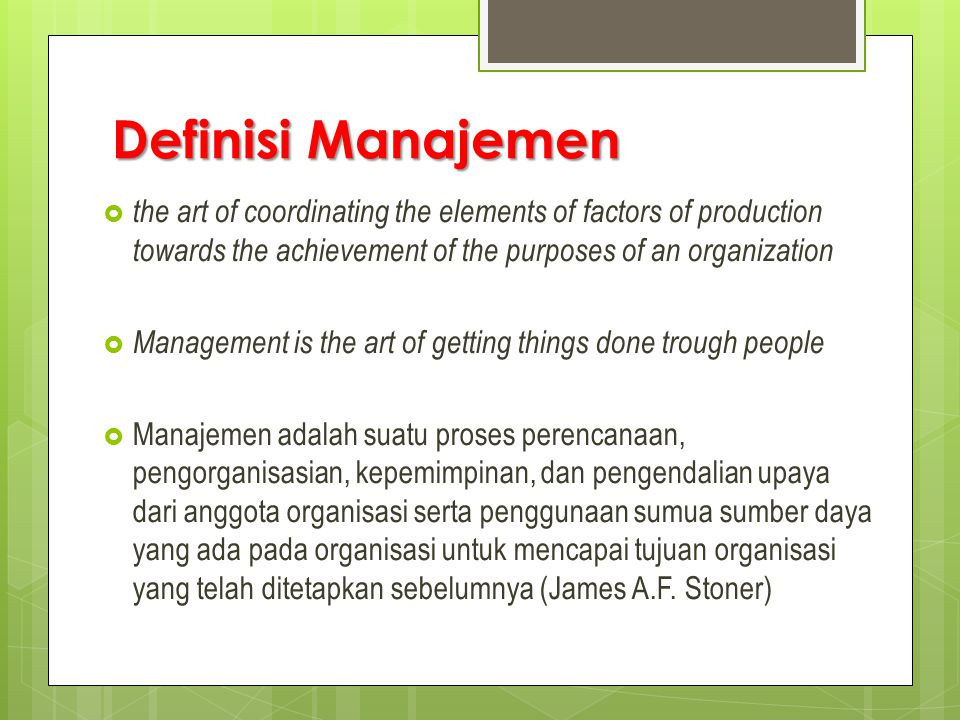 Definisi Manajemen the art of coordinating the elements of factors of production towards the achievement of the purposes of an organization.