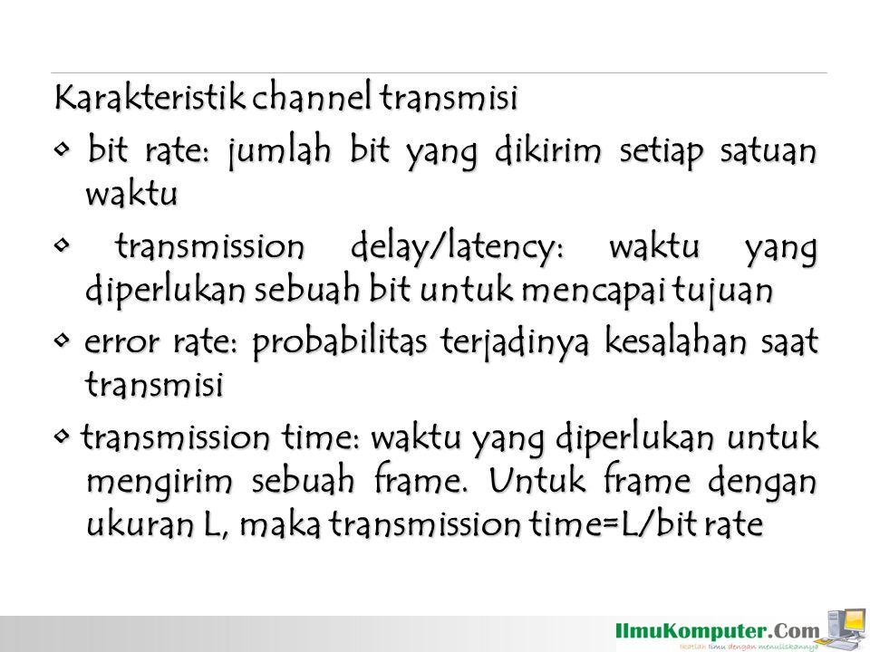 Karakteristik channel transmisi • bit rate: jumlah bit yang dikirim setiap satuan waktu • transmission delay/latency: waktu yang diperlukan sebuah bit untuk mencapai tujuan • error rate: probabilitas terjadinya kesalahan saat transmisi • transmission time: waktu yang diperlukan untuk mengirim sebuah frame.