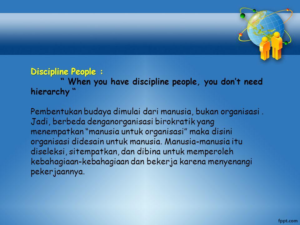 Discipline People : When you have discipline people, you don't need hierarchy Pembentukan budaya dimulai dari manusia, bukan organisasi .