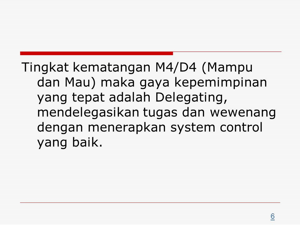 Tingkat kematangan M4/D4 (Mampu dan Mau) maka gaya kepemimpinan yang tepat adalah Delegating, mendelegasikan tugas dan wewenang dengan menerapkan system control yang baik.