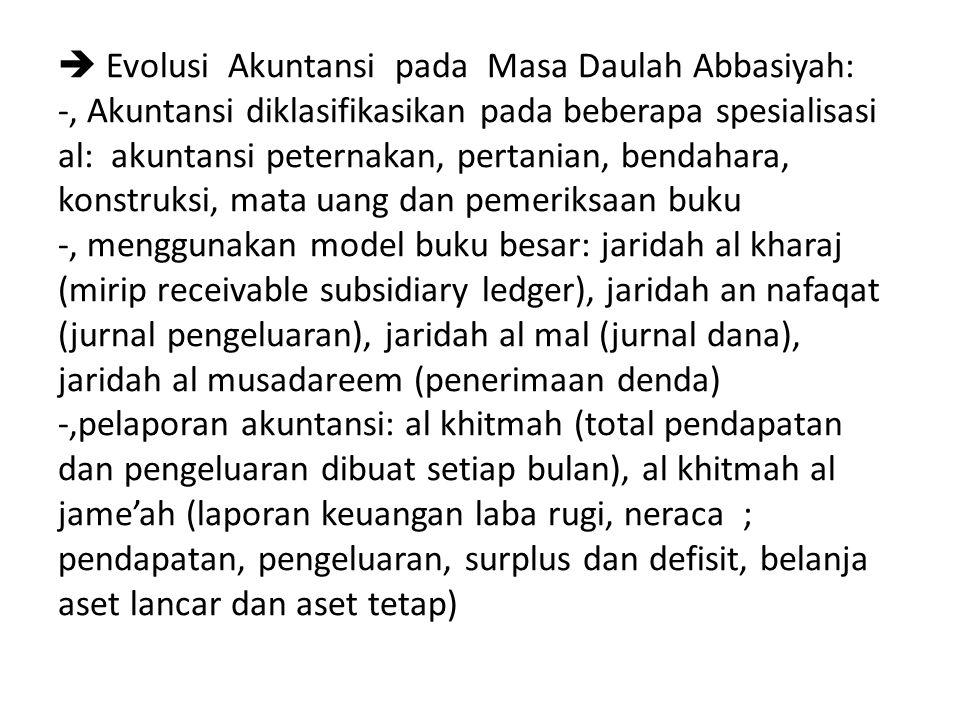  Evolusi Akuntansi pada Masa Daulah Abbasiyah: -, Akuntansi diklasifikasikan pada beberapa spesialisasi al: akuntansi peternakan, pertanian, bendahara, konstruksi, mata uang dan pemeriksaan buku -, menggunakan model buku besar: jaridah al kharaj (mirip receivable subsidiary ledger), jaridah an nafaqat (jurnal pengeluaran), jaridah al mal (jurnal dana), jaridah al musadareem (penerimaan denda) -,pelaporan akuntansi: al khitmah (total pendapatan dan pengeluaran dibuat setiap bulan), al khitmah al jame'ah (laporan keuangan laba rugi, neraca ; pendapatan, pengeluaran, surplus dan defisit, belanja aset lancar dan aset tetap)