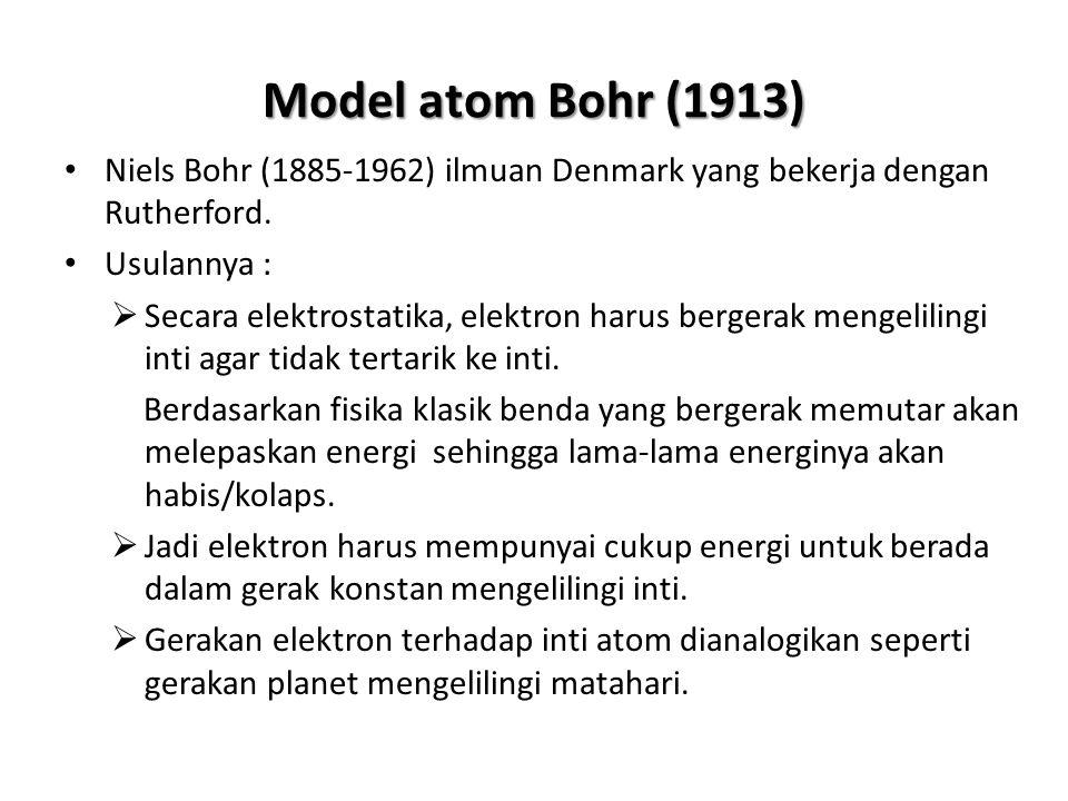 Model atom Bohr (1913) Niels Bohr (1885-1962) ilmuan Denmark yang bekerja dengan Rutherford. Usulannya :