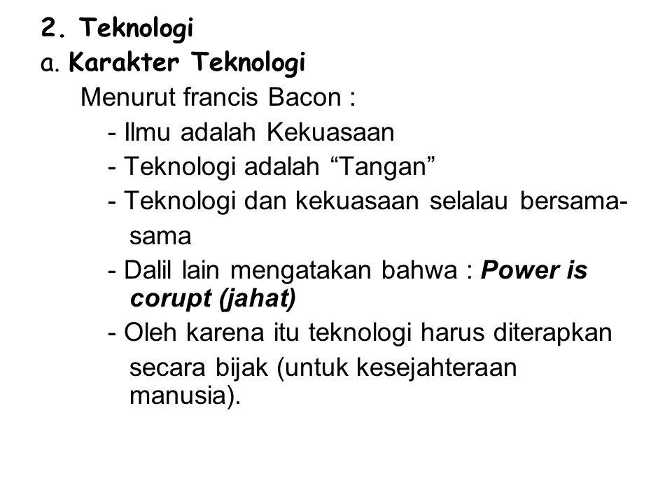 2. Teknologi a. Karakter Teknologi. Menurut francis Bacon : - Ilmu adalah Kekuasaan. - Teknologi adalah Tangan