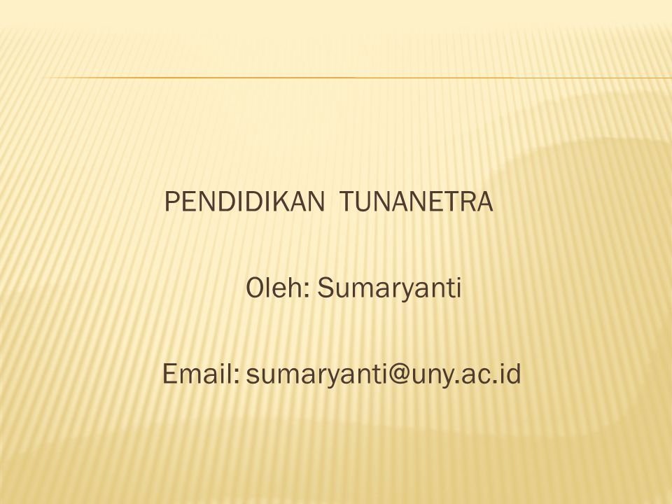 PENDIDIKAN TUNANETRA Oleh: Sumaryanti Email: sumaryanti@uny.ac.id
