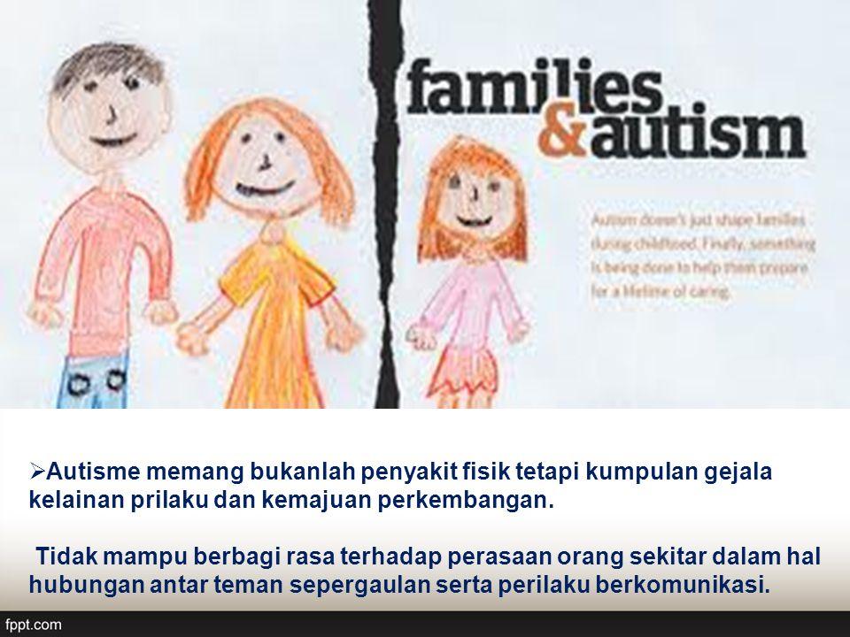 Autisme memang bukanlah penyakit fisik tetapi kumpulan gejala kelainan prilaku dan kemajuan perkembangan.