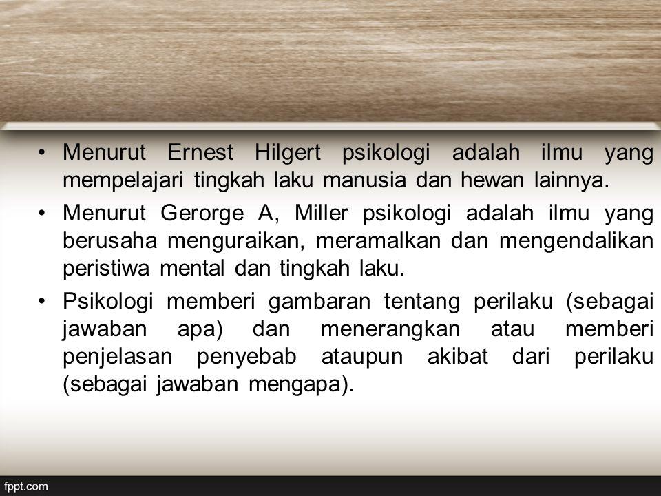 Menurut Ernest Hilgert psikologi adalah ilmu yang mempelajari tingkah laku manusia dan hewan lainnya.