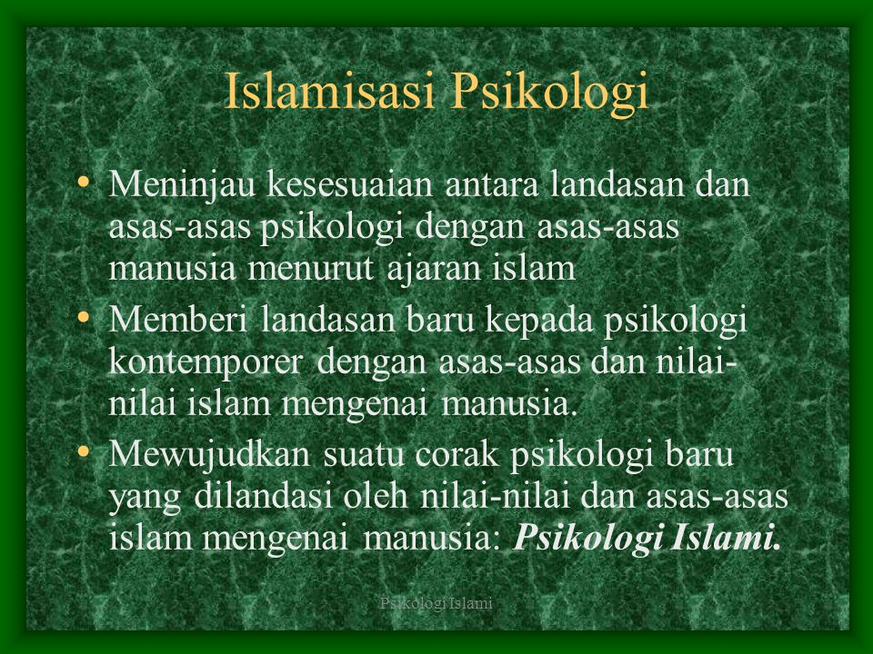 Islamisasi Psikologi Meninjau kesesuaian antara landasan dan asas-asas psikologi dengan asas-asas manusia menurut ajaran islam.