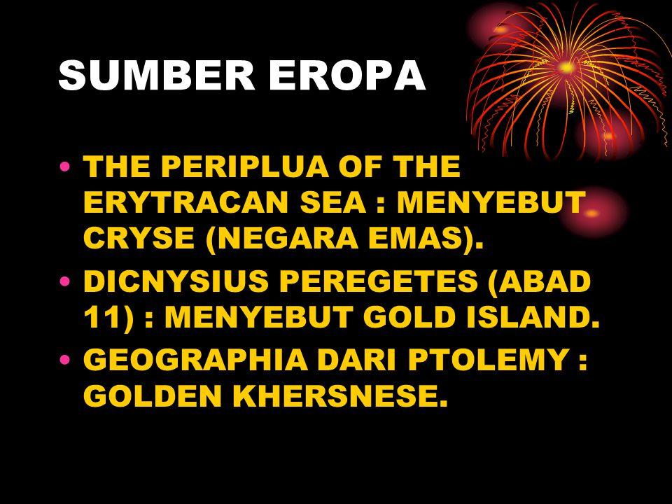 SUMBER EROPA THE PERIPLUA OF THE ERYTRACAN SEA : MENYEBUT CRYSE (NEGARA EMAS). DICNYSIUS PEREGETES (ABAD 11) : MENYEBUT GOLD ISLAND.