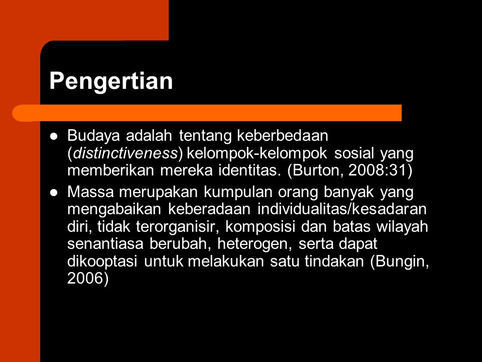 Pengertian Budaya adalah tentang keberbedaan (distinctiveness) kelompok-kelompok sosial yang memberikan mereka identitas. (Burton, 2008:31)