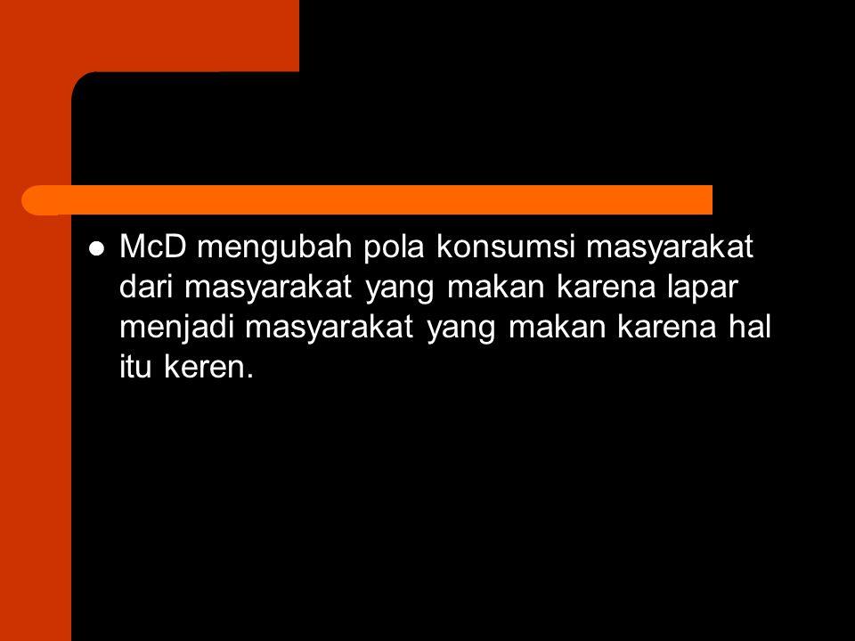 McD mengubah pola konsumsi masyarakat dari masyarakat yang makan karena lapar menjadi masyarakat yang makan karena hal itu keren.