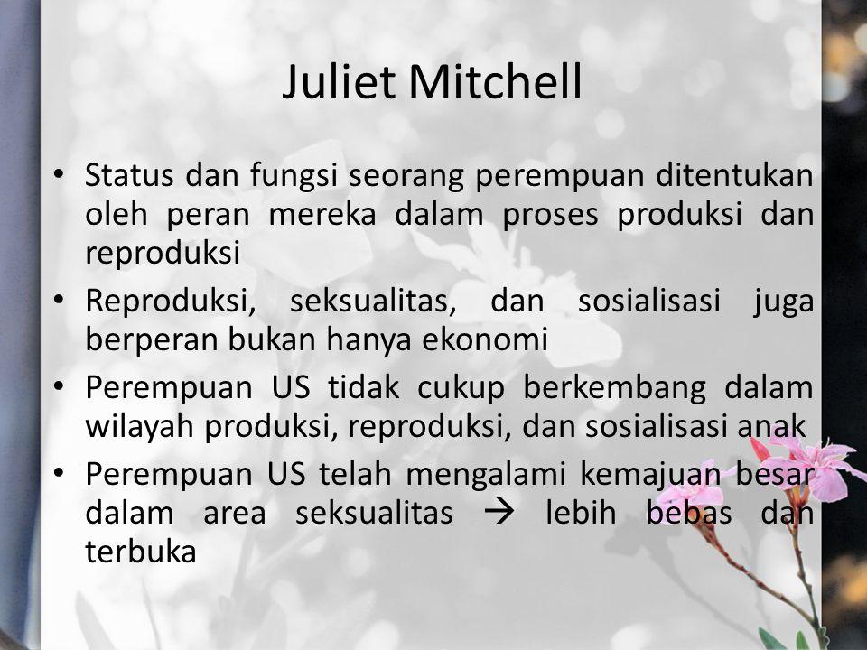 Juliet Mitchell Status dan fungsi seorang perempuan ditentukan oleh peran mereka dalam proses produksi dan reproduksi.