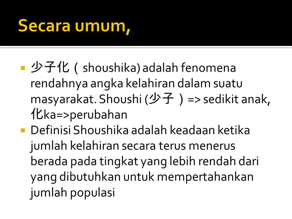Secara umum, 少子化(shoushika) adalah fenomena rendahnya angka kelahiran dalam suatu masyarakat. Shoushi (少子)=> sedikit anak, 化ka=>perubahan.
