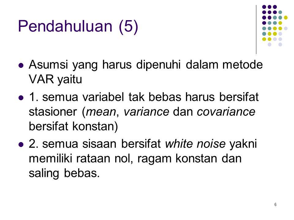 Pendahuluan (5) Asumsi yang harus dipenuhi dalam metode VAR yaitu
