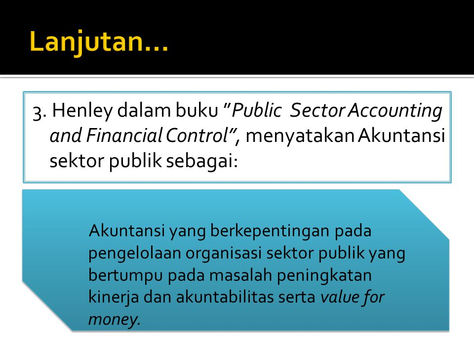 Lanjutan… 3. Henley dalam buku Public Sector Accounting and Financial Control , menyatakan Akuntansi sektor publik sebagai: