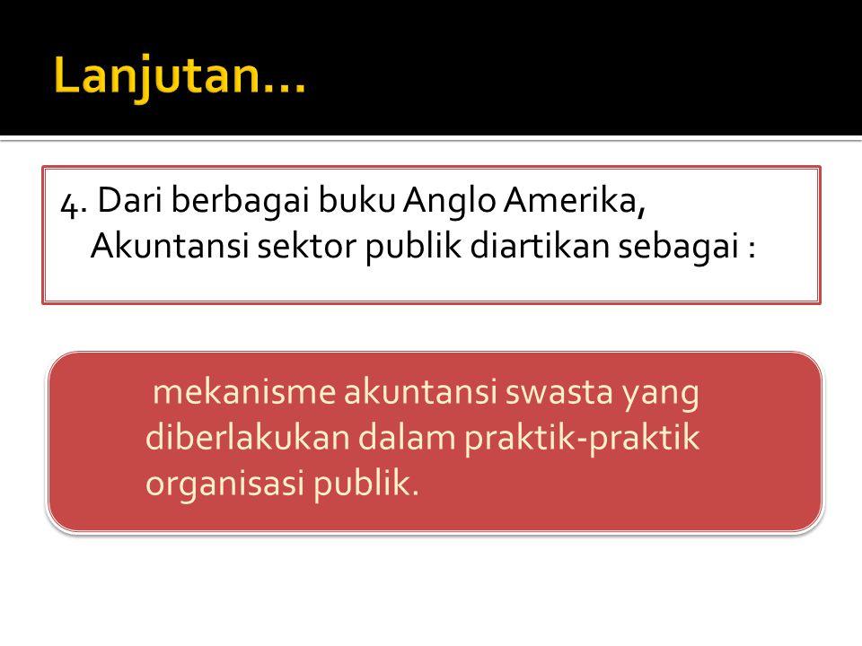 Lanjutan… 4. Dari berbagai buku Anglo Amerika, Akuntansi sektor publik diartikan sebagai :