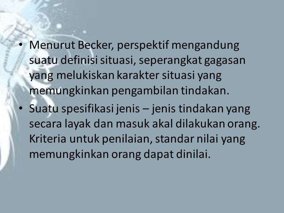 Menurut Becker, perspektif mengandung suatu definisi situasi, seperangkat gagasan yang melukiskan karakter situasi yang memungkinkan pengambilan tindakan.