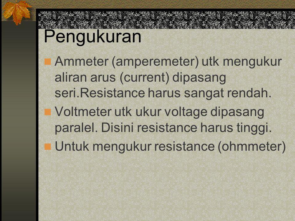 Pengukuran Ammeter (amperemeter) utk mengukur aliran arus (current) dipasang seri.Resistance harus sangat rendah.