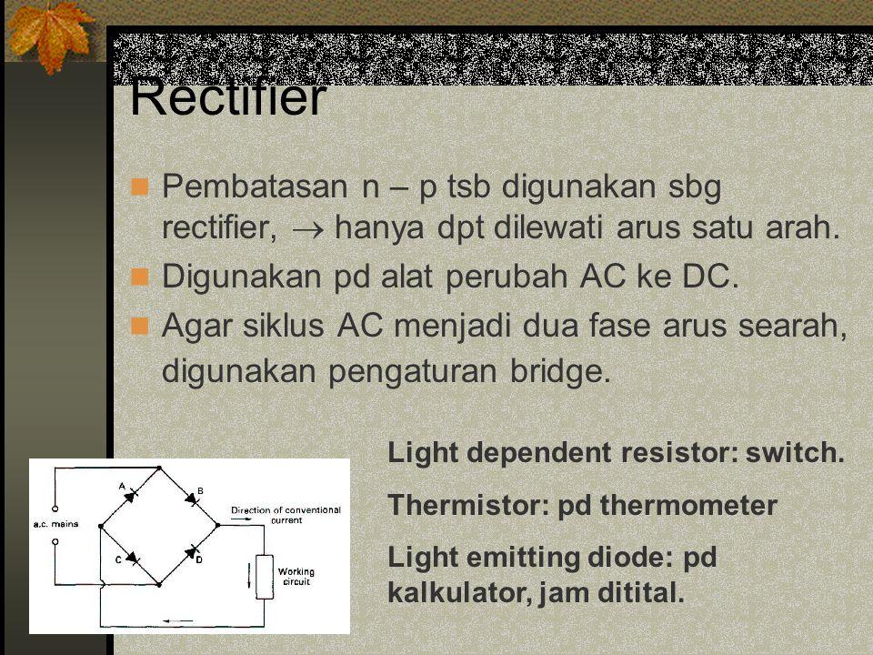 Rectifier Pembatasan n – p tsb digunakan sbg rectifier,  hanya dpt dilewati arus satu arah. Digunakan pd alat perubah AC ke DC.