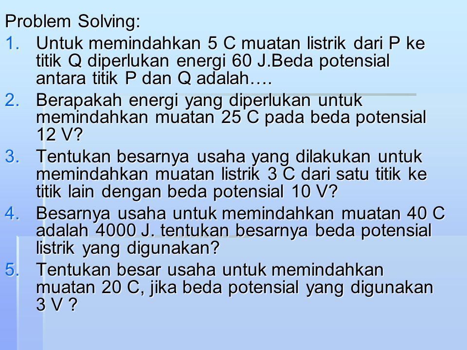 Problem Solving: Untuk memindahkan 5 C muatan listrik dari P ke titik Q diperlukan energi 60 J.Beda potensial antara titik P dan Q adalah….