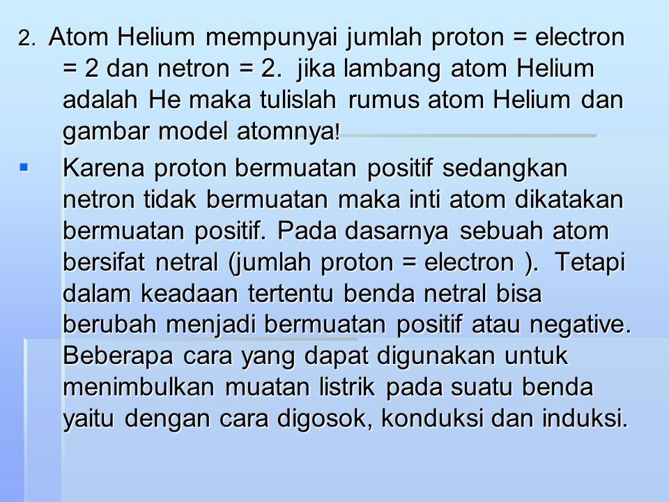 2. Atom Helium mempunyai jumlah proton = electron = 2 dan netron = 2