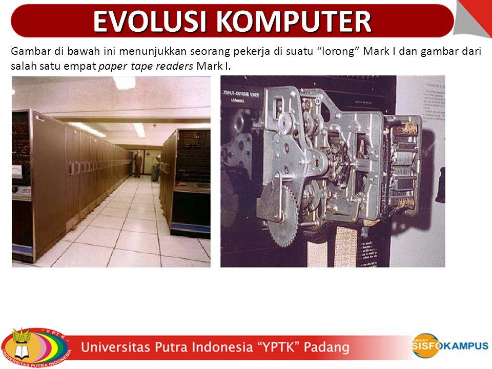 EVOLUSI KOMPUTER Gambar di bawah ini menunjukkan seorang pekerja di suatu lorong Mark I dan gambar dari salah satu empat paper tape readers Mark I.