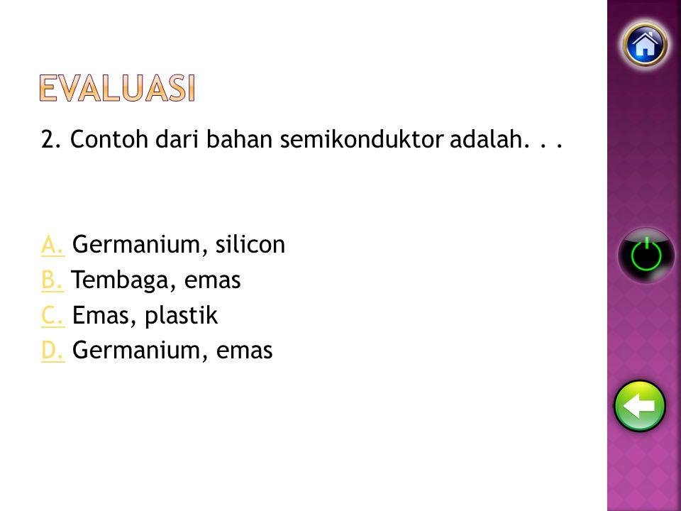 Evaluasi 2. Contoh dari bahan semikonduktor adalah.