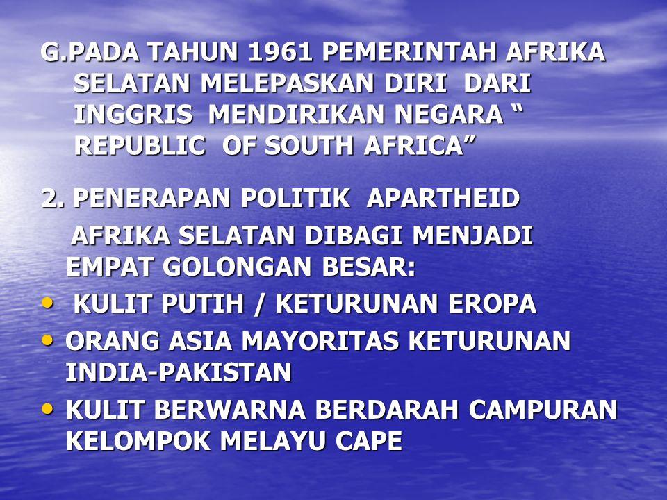 G.PADA TAHUN 1961 PEMERINTAH AFRIKA SELATAN MELEPASKAN DIRI DARI INGGRIS MENDIRIKAN NEGARA REPUBLIC OF SOUTH AFRICA