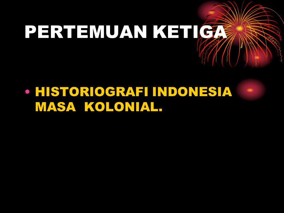 PERTEMUAN KETIGA HISTORIOGRAFI INDONESIA MASA KOLONIAL.