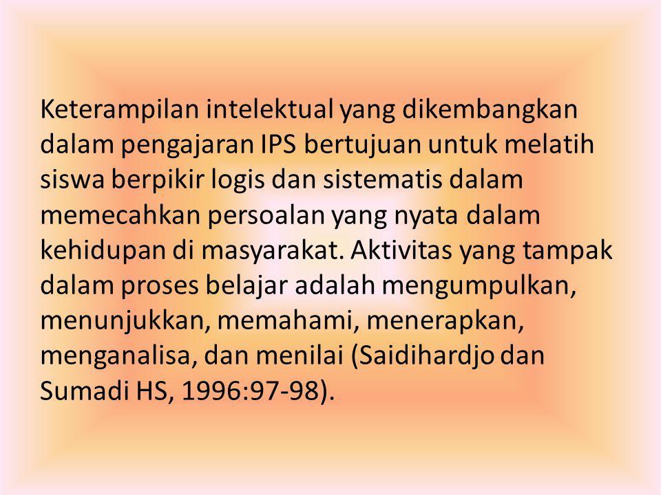 Keterampilan intelektual yang dikembangkan dalam pengajaran IPS bertujuan untuk melatih siswa berpikir logis dan sistematis dalam memecahkan persoalan yang nyata dalam kehidupan di masyarakat.