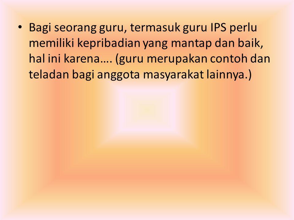 Bagi seorang guru, termasuk guru IPS perlu memiliki kepribadian yang mantap dan baik, hal ini karena….