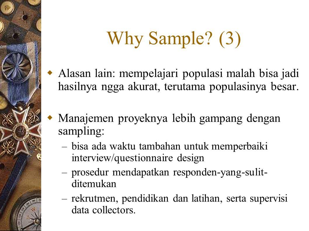 Why Sample (3) Alasan lain: mempelajari populasi malah bisa jadi hasilnya ngga akurat, terutama populasinya besar.