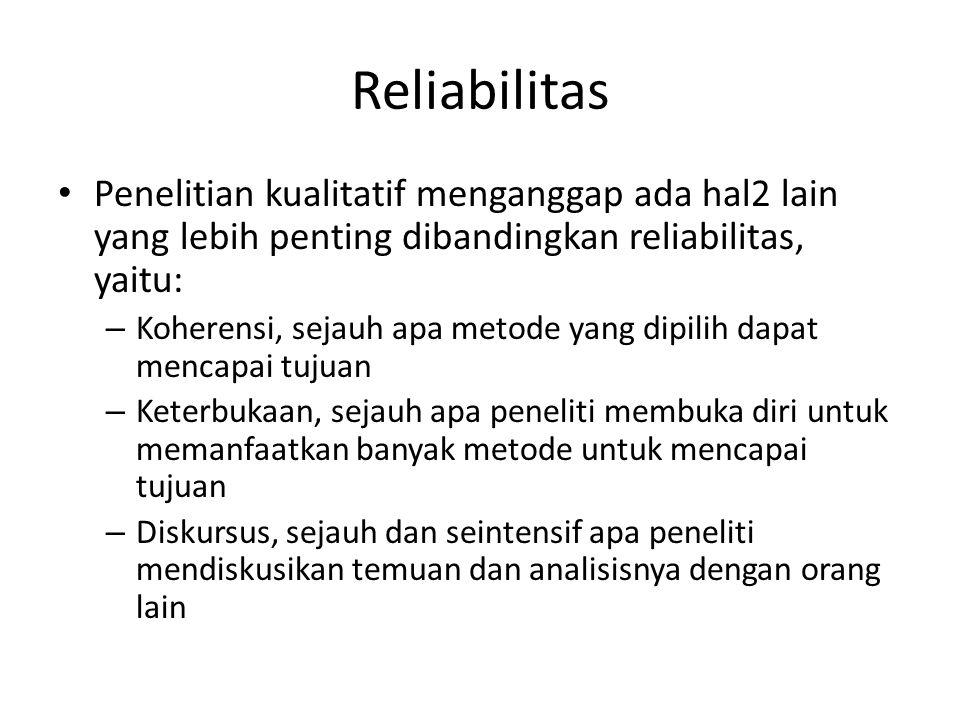 Reliabilitas Penelitian kualitatif menganggap ada hal2 lain yang lebih penting dibandingkan reliabilitas, yaitu: