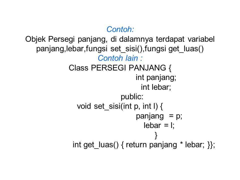 Contoh: Objek Persegi panjang, di dalamnya terdapat variabel panjang,lebar,fungsi set_sisi(),fungsi get_luas() Contoh lain : Class PERSEGI PANJANG { int panjang; int lebar; public: void set_sisi(int p, int l) { panjang = p; lebar = l; } int get_luas() { return panjang * lebar; }};