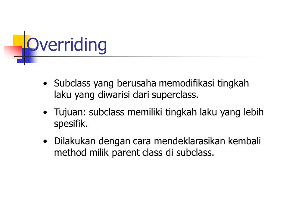 Overriding Subclass yang berusaha memodifikasi tingkah laku yang diwarisi dari superclass.