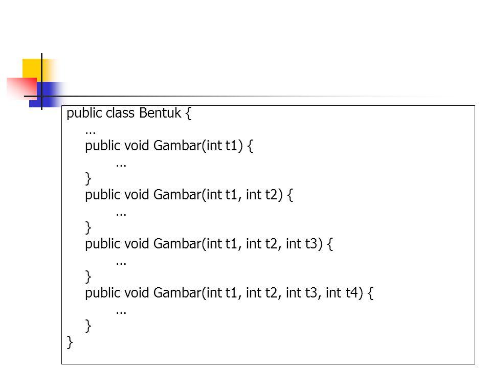 public class Bentuk { … public void Gambar(int t1) { } public void Gambar(int t1, int t2) { public void Gambar(int t1, int t2, int t3) {