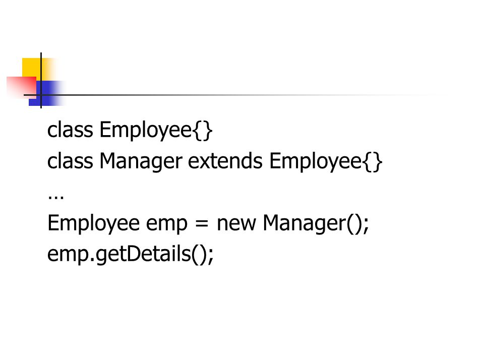 class Employee{} class Manager extends Employee{} … Employee emp = new Manager(); emp.getDetails();