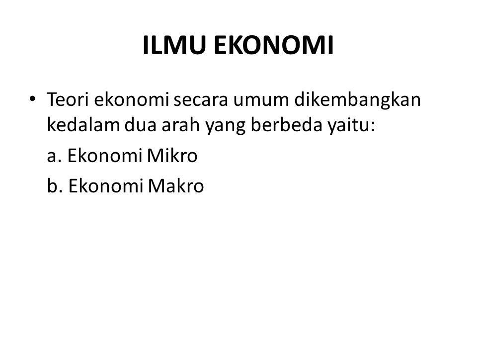 ILMU EKONOMI Teori ekonomi secara umum dikembangkan kedalam dua arah yang berbeda yaitu: a. Ekonomi Mikro.