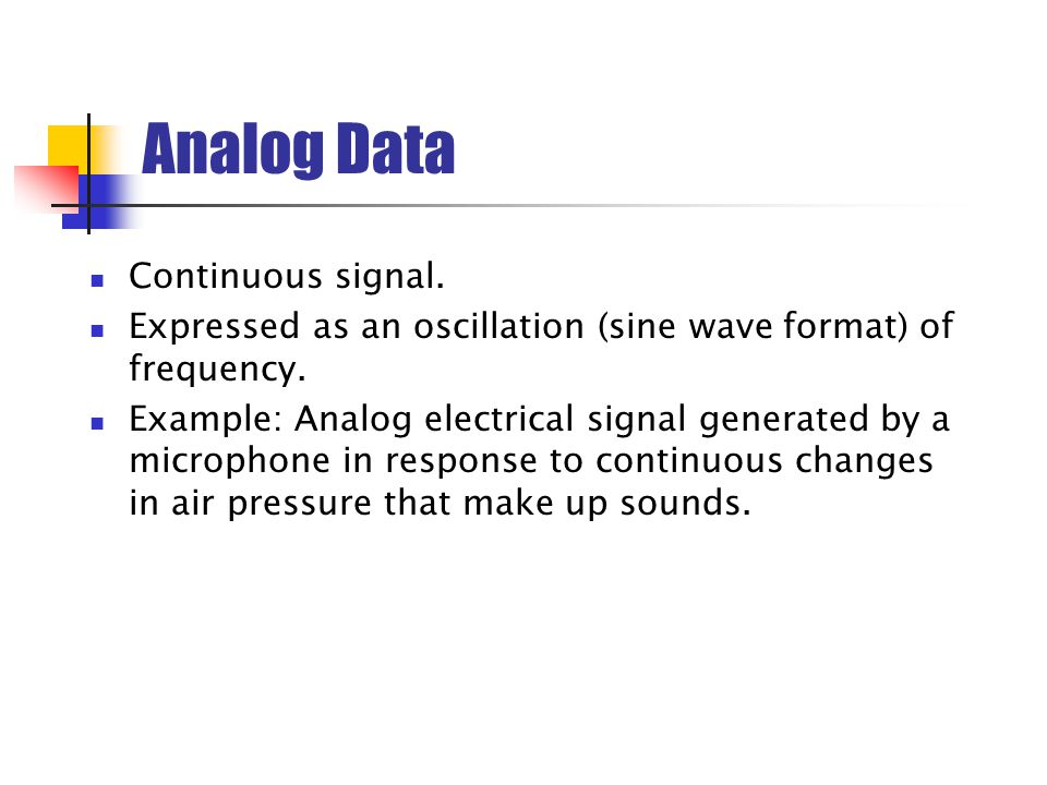 Analog Data Continuous signal.